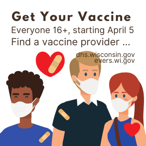 Get your vaccine. Everyone 16+ starting April 5th. Find a vaccine provider....... dhs.wisconsin.gov or evers.wi.gov